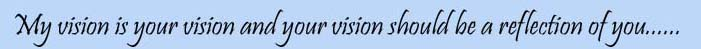 My Vision is Your Vision and Your Vision should Be a Reflection of You......